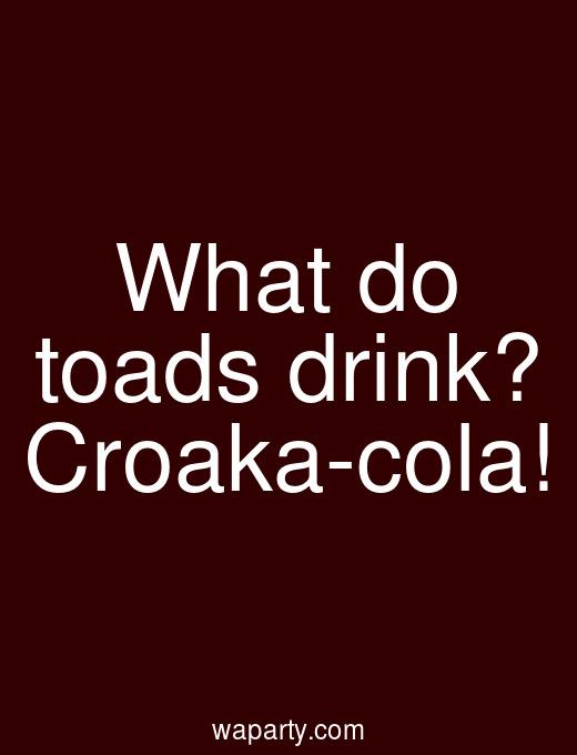 What do toads drink? Croaka-cola!