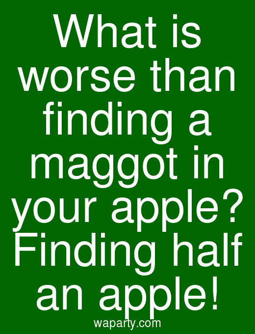 What is worse than finding a maggot in your apple? Finding half an apple!