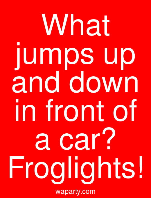 What jumps up and down in front of a car? Froglights!