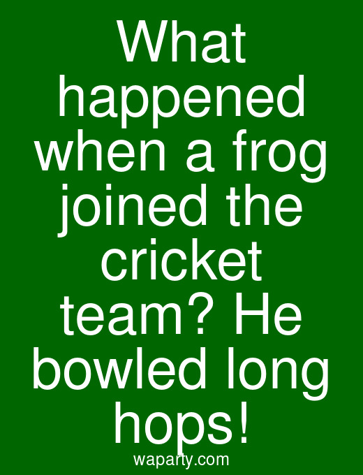 What happened when a frog joined the cricket team? He bowled long hops!