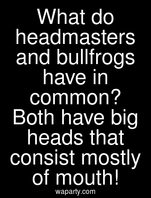 What do headmasters and bullfrogs have in common? Both have big heads that consist mostly of mouth!