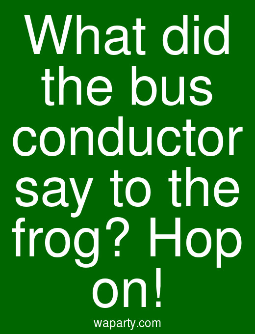 What did the bus conductor say to the frog? Hop on!