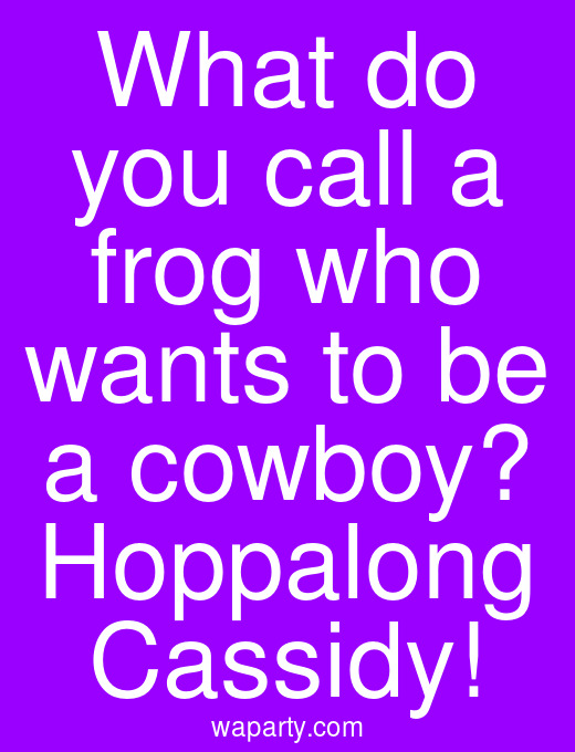 What do you call a frog who wants to be a cowboy? Hoppalong Cassidy!