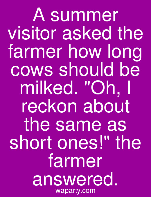 A summer visitor asked the farmer how long cows should be milked. Oh, I reckon about the same as short ones! the farmer answered.
