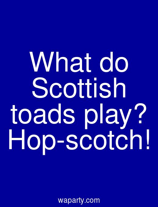 What do Scottish toads play? Hop-scotch!