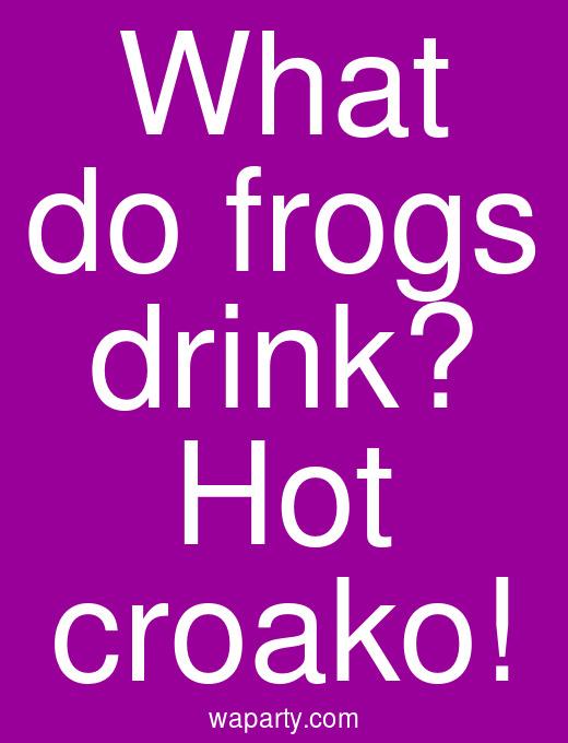 What do frogs drink? Hot croako!