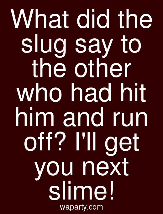 What did the slug say to the other who had hit him and run off? Ill get you next slime!