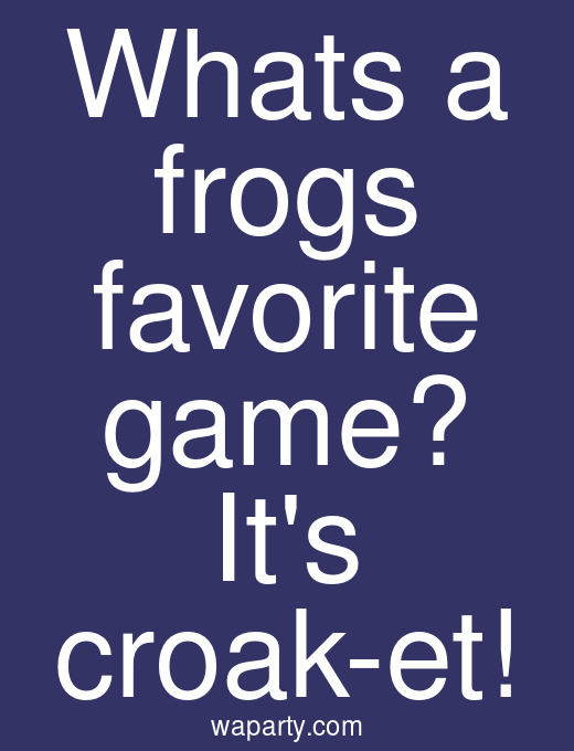 Whats a frogs favorite game? Its croak-et!