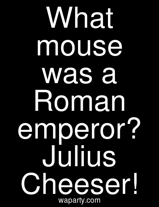 What mouse was a Roman emperor? Julius Cheeser!