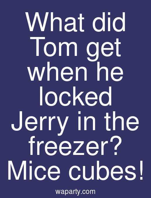 What did Tom get when he locked Jerry in the freezer? Mice cubes!