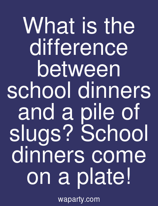 What is the difference between school dinners and a pile of slugs? School dinners come on a plate!