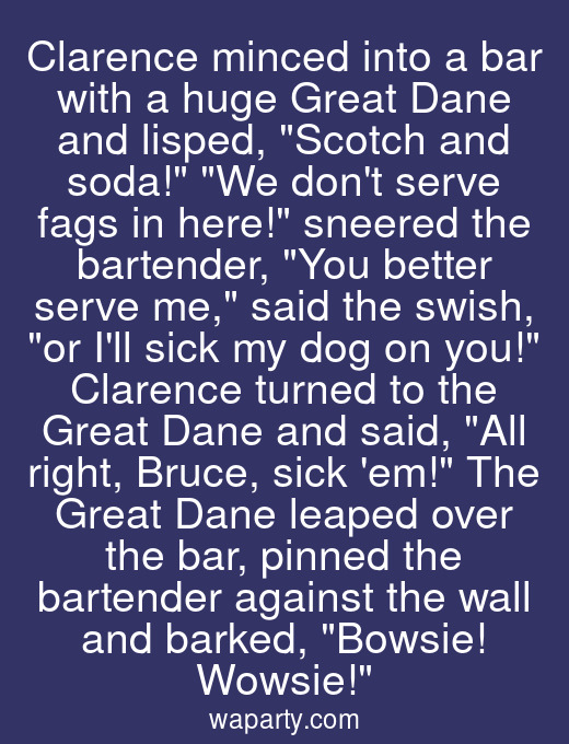 Clarence minced into a bar with a huge Great Dane and lisped, Scotch and soda! We dont serve fags in here! sneered the bartender, You better serve me, said the swish, or Ill sick my dog on you! Clarence turned to the Great Dane and said, All right, Bruce, sick em! The Great Dane leaped over the bar, pinned the bartender against the wall and barked, Bowsie! Wowsie!