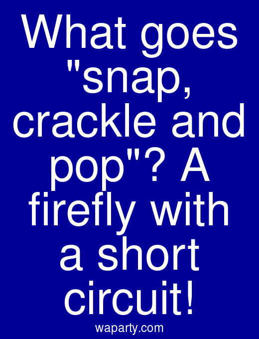 What goes snap, crackle and pop? A firefly with a short circuit!