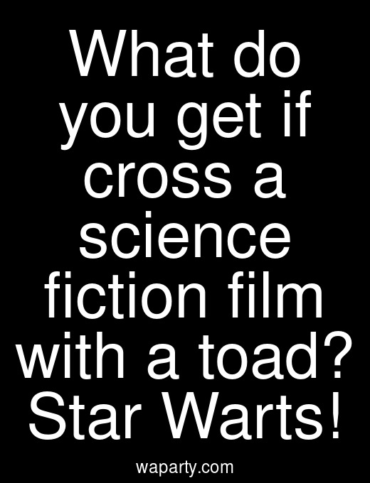 What do you get if cross a science fiction film with a toad? Star Warts!