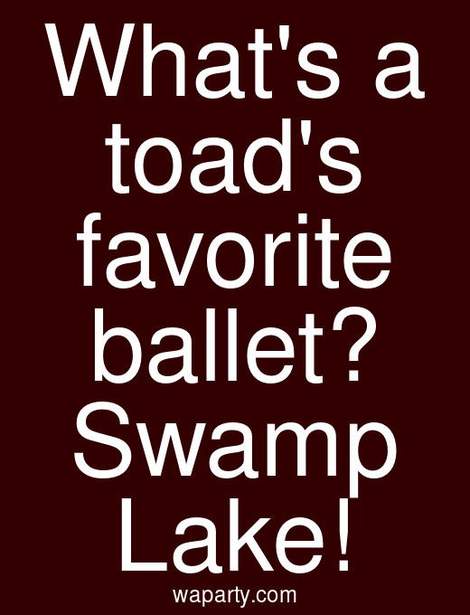 Whats a toads favorite ballet? Swamp Lake!