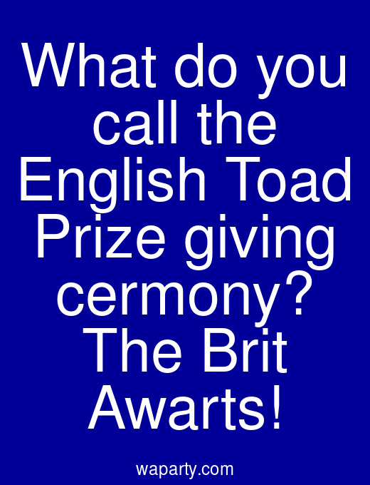 What do you call the English Toad Prize giving cermony? The Brit Awarts!
