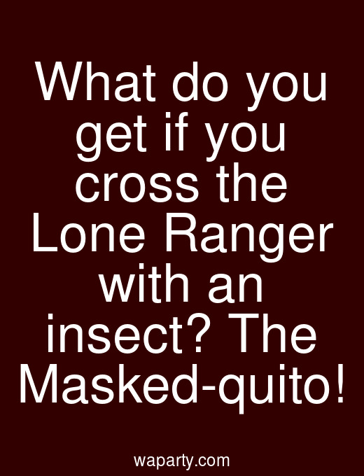 What do you get if you cross the Lone Ranger with an insect? The Masked-quito!
