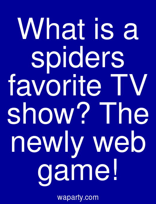 What is a spiders favorite TV show? The newly web game!