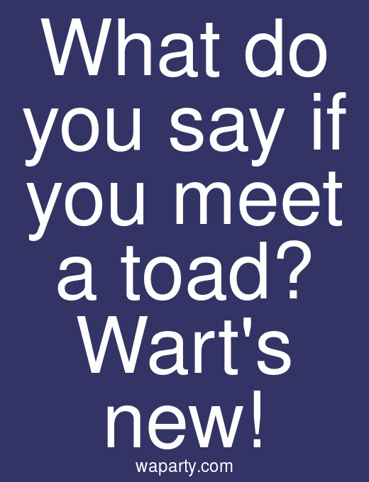 What do you say if you meet a toad? Warts new!