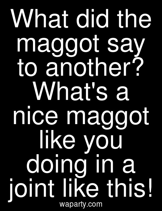 What did the maggot say to another? Whats a nice maggot like you doing in a joint like this!