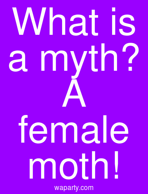 What is a myth? A female moth!