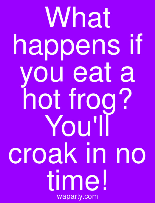 What happens if you eat a hot frog? Youll croak in no time!