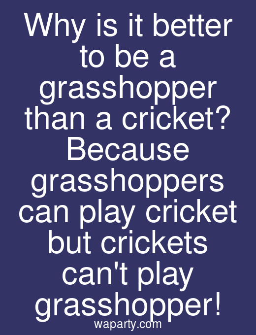 Why is it better to be a grasshopper than a cricket? Because grasshoppers can play cricket but crickets cant play grasshopper!