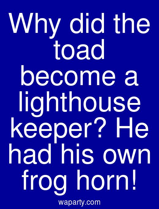 Why did the toad become a lighthouse keeper? He had his own frog horn!