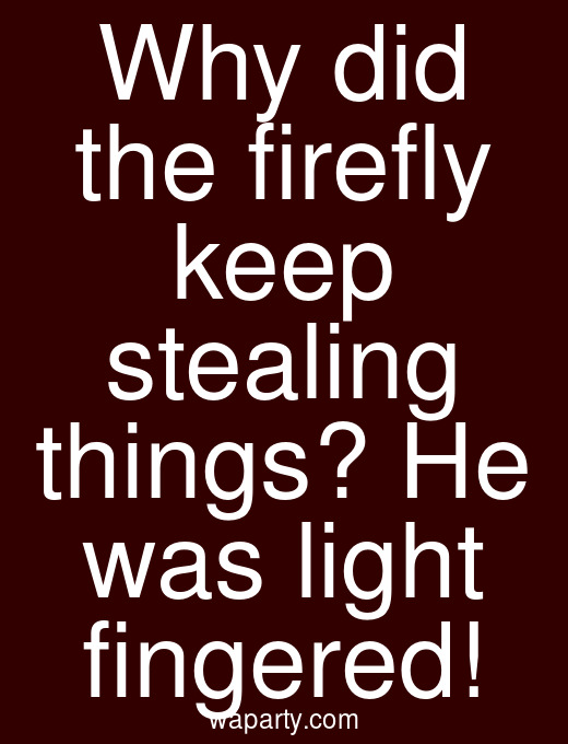 Why did the firefly keep stealing things? He was light fingered!