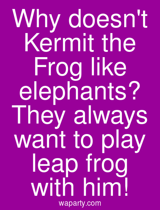 Why doesnt Kermit the Frog like elephants? They always want to play leap frog with him!