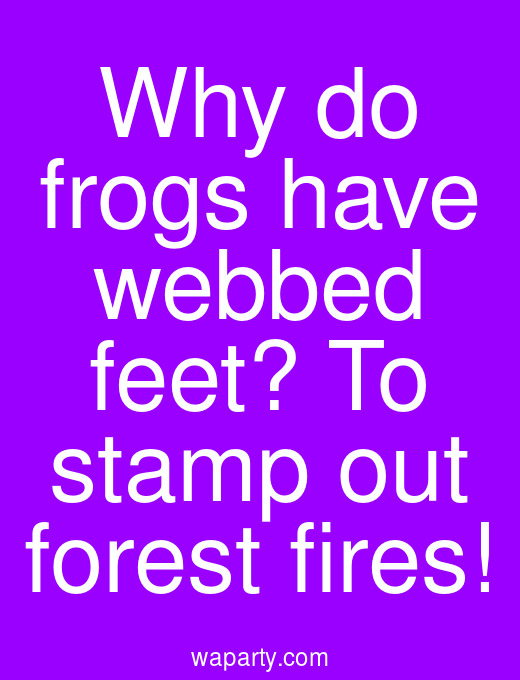 Why do frogs have webbed feet? To stamp out forest fires!