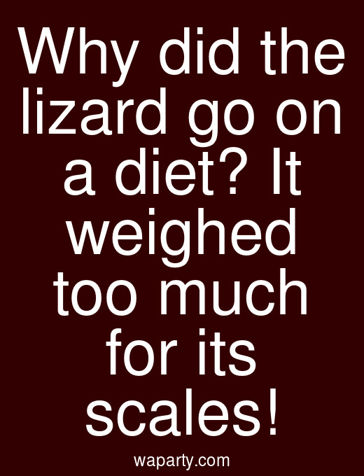 Why did the lizard go on a diet? It weighed too much for its scales!