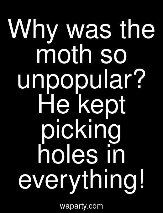 Why was the moth so unpopular? He kept picking holes in everything!