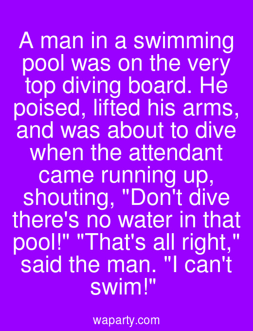 A man in a swimming pool was on the very top diving board. He poised, lifted his arms, and was about to dive when the attendant came running up, shouting, Dont dive theres no water in that pool! Thats all right, said the man. I cant swim!