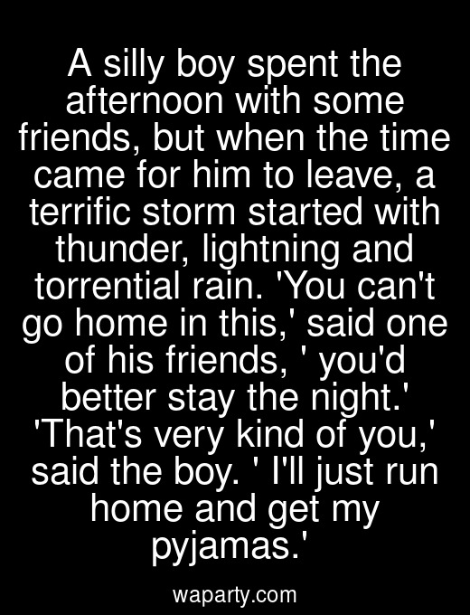 A silly boy spent the afternoon with some friends, but when the time came for him to leave, a terrific storm started with thunder, lightning and torrential rain. You cant go home in this, said one of his friends,  youd better stay the night. Thats very kind of you, said the boy.  Ill just run home and get my pyjamas.