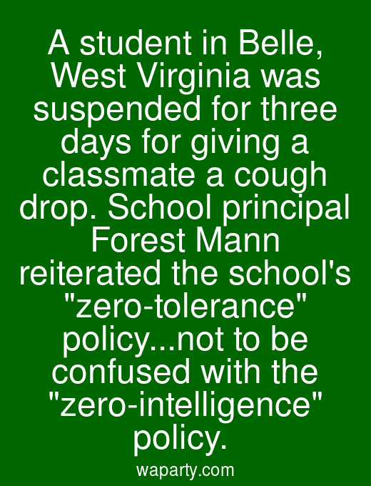 A student in Belle, West Virginia was suspended for three days for giving a classmate a cough drop. School principal Forest Mann reiterated the schools zero-tolerance policy...not to be confused with the zero-intelligence policy.