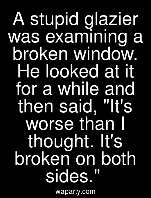 A stupid glazier was examining a broken window. He looked at it for a while and then said, Its worse than I thought. Its broken on both sides.
