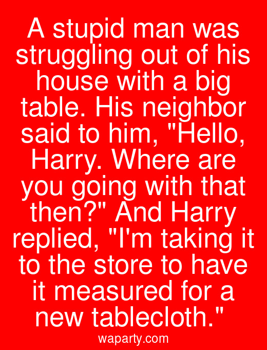 A stupid man was struggling out of his house with a big table. His neighbor said to him, Hello, Harry. Where are you going with that then? And Harry replied, Im taking it to the store to have it measured for a new tablecloth.