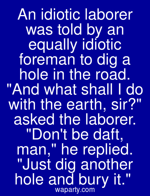 An idiotic laborer was told by an equally idiotic foreman to dig a hole in the road. And what shall I do with the earth, sir? asked the laborer. Dont be daft, man, he replied. Just dig another hole and bury it.