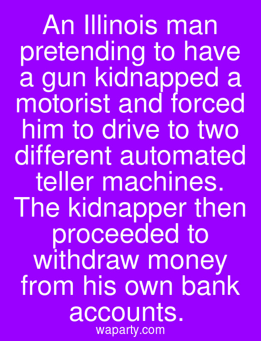 An Illinois man pretending to have a gun kidnapped a motorist and forced him to drive to two different automated teller machines. The kidnapper then proceeded to withdraw money from his own bank accounts.
